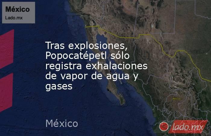Tras explosiones, Popocatépetl sólo registra exhalaciones de vapor de agua y gases. Noticias en tiempo real