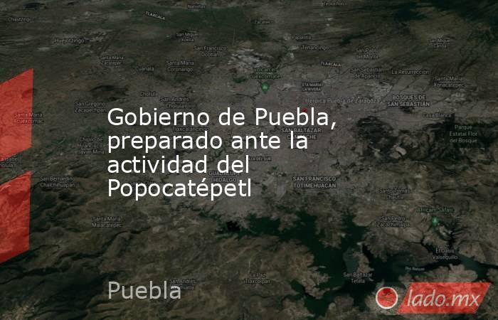 Gobierno de Puebla, preparado ante la actividad del Popocatépetl. Noticias en tiempo real