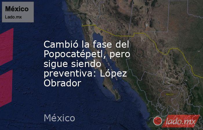 Cambió la fase del Popocatépetl, pero sigue siendo preventiva: López Obrador. Noticias en tiempo real