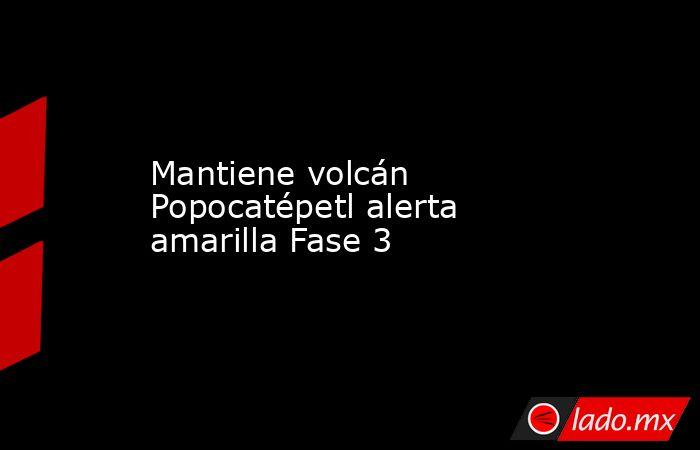 Mantiene volcán Popocatépetl alerta amarilla Fase 3. Noticias en tiempo real