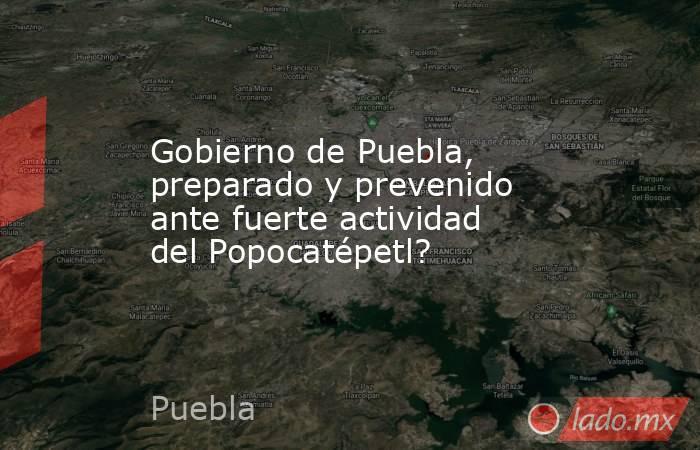 Gobierno de Puebla, preparado y prevenido ante fuerte actividad del Popocatépetl?. Noticias en tiempo real