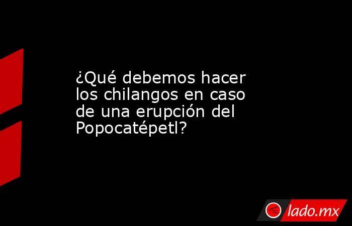 ¿Qué debemos hacer los chilangos en caso de una erupción del Popocatépetl?. Noticias en tiempo real