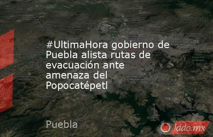 #UltimaHora gobierno de Puebla alista rutas de evacuación ante amenaza del Popocatépetl. Noticias en tiempo real
