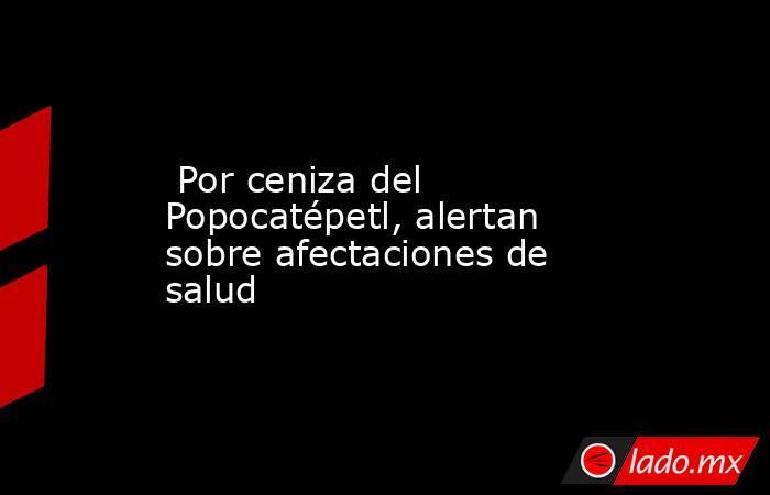 Por ceniza del Popocatépetl, alertan sobre afectaciones de salud. Noticias en tiempo real