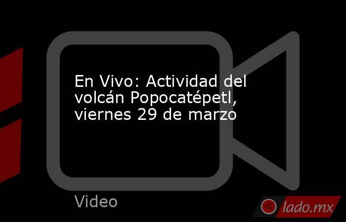 En Vivo: Actividad del volcán Popocatépetl, viernes 29 de marzo. Noticias en tiempo real