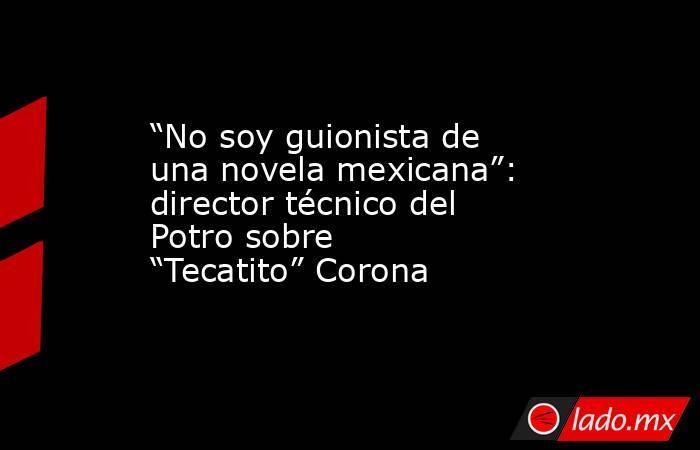 """""""No soy guionista de una novela mexicana"""": director técnico del Potro sobre """"Tecatito"""" Corona. Noticias en tiempo real"""