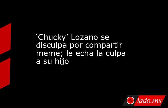 'Chucky' Lozano se disculpa por compartir meme; le echa la culpa a su hijo. Noticias en tiempo real