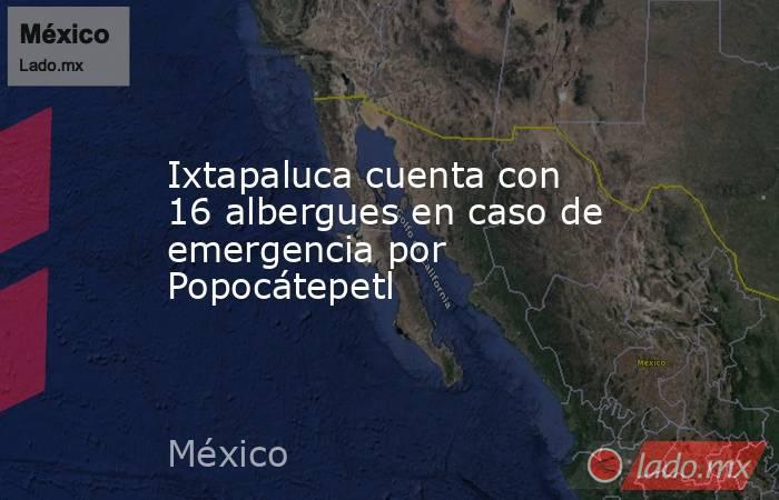 Ixtapaluca cuenta con 16 albergues en caso de emergencia por Popocátepetl. Noticias en tiempo real