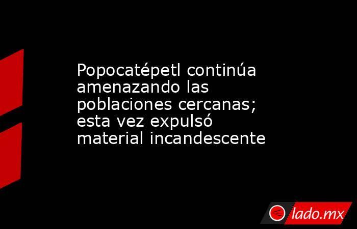 Popocatépetl continúa amenazando las poblaciones cercanas; esta vez expulsó material incandescente. Noticias en tiempo real