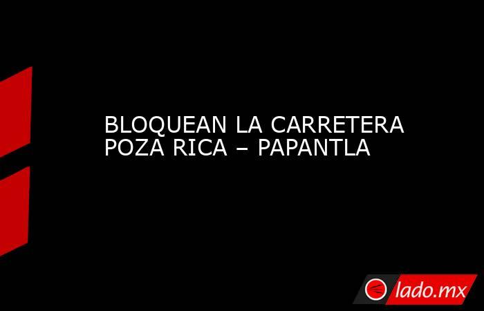 BLOQUEAN LA CARRETERA POZA RICA – PAPANTLA. Noticias en tiempo real