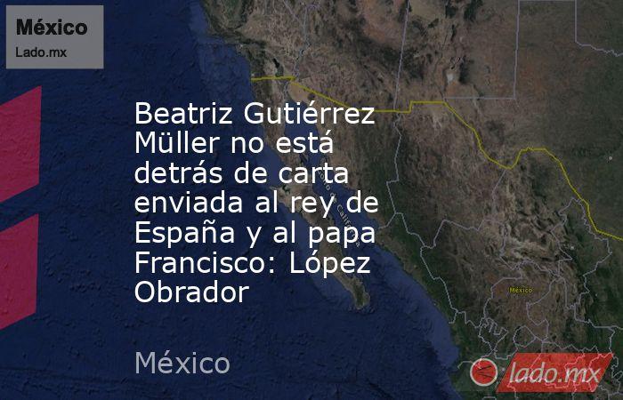 Beatriz Gutiérrez Müller no está detrás de carta enviada al rey de España y al papa Francisco: López Obrador. Noticias en tiempo real