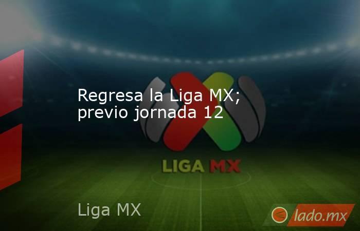 Regresa la Liga MX; previo jornada 12. Noticias en tiempo real