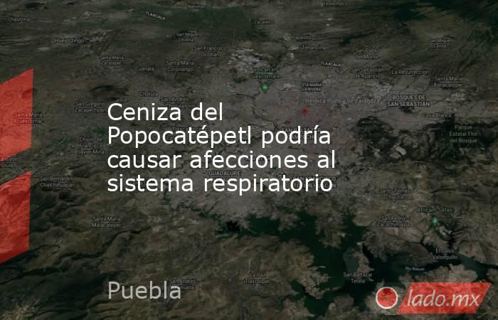 Ceniza del Popocatépetl podría causar afecciones al sistema respiratorio. Noticias en tiempo real