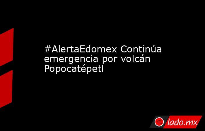#AlertaEdomex Continúa emergencia por volcán Popocatépetl. Noticias en tiempo real