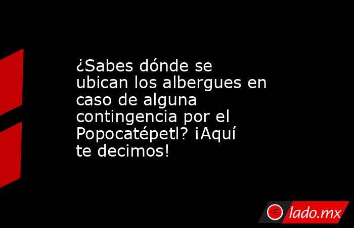 ¿Sabes dónde se ubican los albergues en caso de alguna contingencia por el Popocatépetl? ¡Aquí te decimos!. Noticias en tiempo real