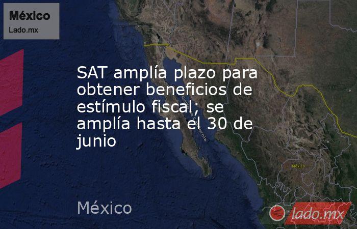 SAT amplía plazo para obtener beneficios de estímulo fiscal; se amplía hasta el 30 de junio. Noticias en tiempo real