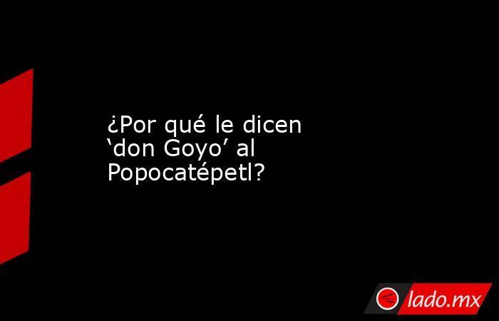 ¿Por qué le dicen 'don Goyo' al Popocatépetl?. Noticias en tiempo real