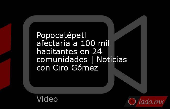 Popocatépetl afectaría a 100 mil habitantes en 24 comunidades | Noticias con Ciro Gómez. Noticias en tiempo real