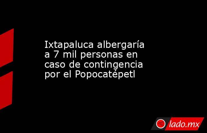 Ixtapaluca albergaría a 7 mil personas en caso de contingencia por el Popocatépetl. Noticias en tiempo real