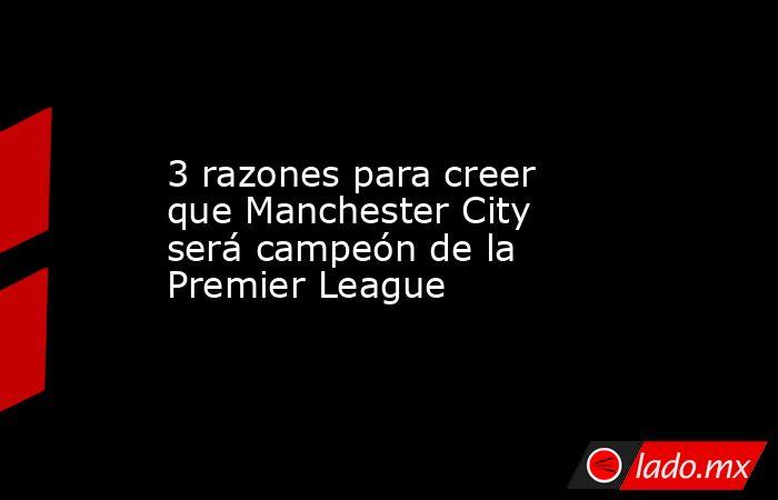 3 razones para creer que Manchester City será campeón de la Premier League. Noticias en tiempo real