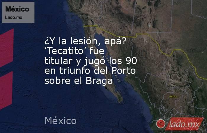 ¿Y la lesión, apá? 'Tecatito' fue titular y jugó los 90 en triunfo del Porto sobre el Braga. Noticias en tiempo real