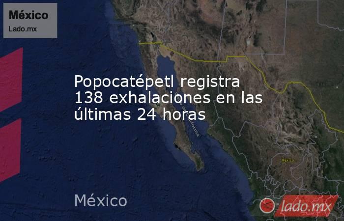 Popocatépetl registra 138 exhalaciones en las últimas 24 horas. Noticias en tiempo real