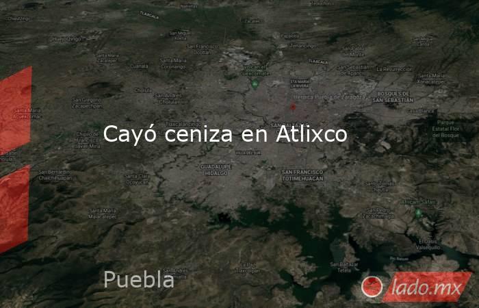 Cayó ceniza en Atlixco. Noticias en tiempo real