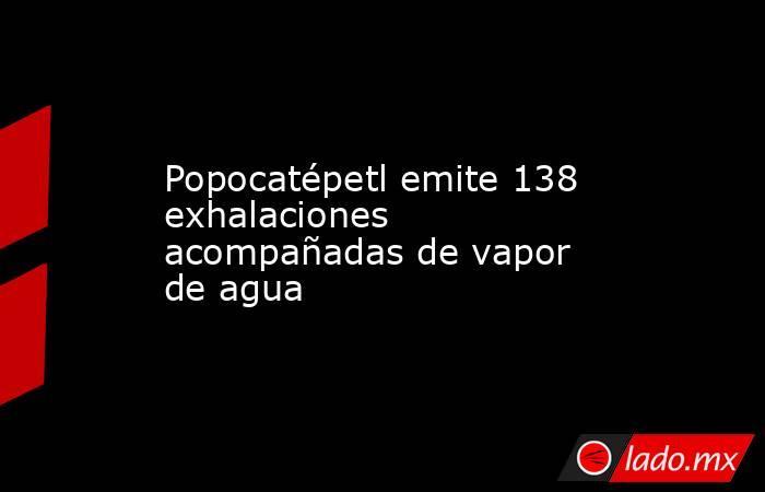 Popocatépetl emite 138 exhalaciones acompañadas de vapor de agua. Noticias en tiempo real