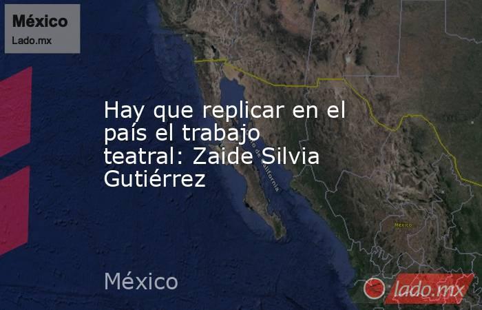 Hay que replicar en el país el trabajo teatral: Zaide Silvia Gutiérrez. Noticias en tiempo real