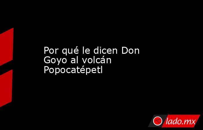 Por qué le dicen Don Goyo al volcán Popocatépetl. Noticias en tiempo real