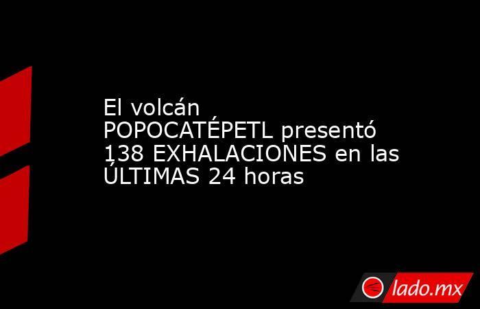 El volcán POPOCATÉPETL presentó 138 EXHALACIONES en las ÚLTIMAS 24 horas. Noticias en tiempo real