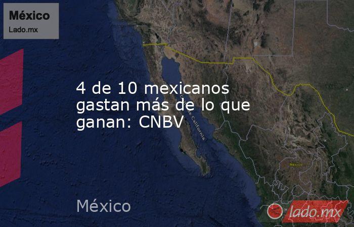 4 de 10 mexicanos gastan más de lo que ganan: CNBV. Noticias en tiempo real