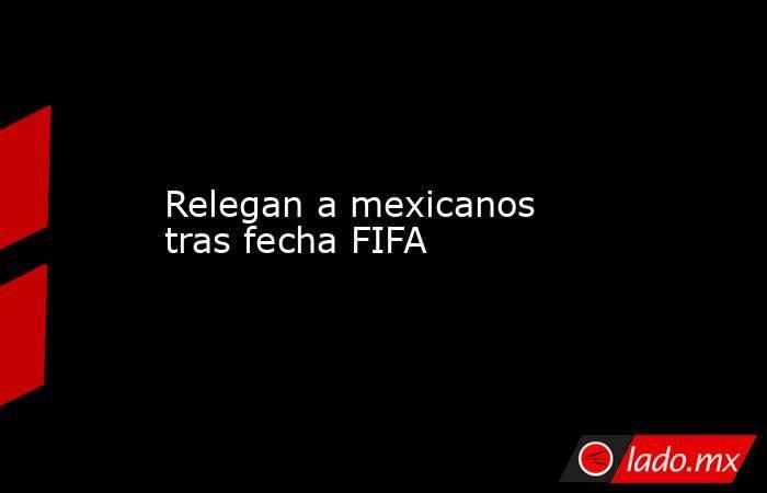 Relegan a mexicanos tras fecha FIFA. Noticias en tiempo real