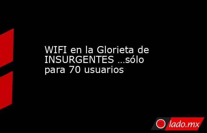WIFI en la Glorieta de INSURGENTES …sólo para 70 usuarios. Noticias en tiempo real