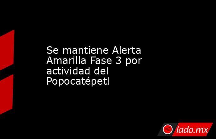 Se mantiene Alerta Amarilla Fase 3 por actividad del  Popocatépetl. Noticias en tiempo real