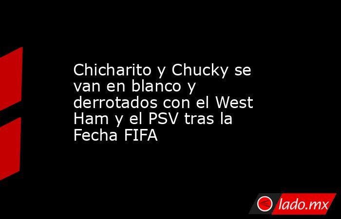 Chicharito y Chucky se van en blanco y derrotados con el West Ham y el PSV tras la Fecha FIFA. Noticias en tiempo real