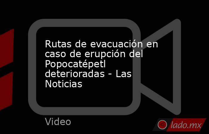 Rutas de evacuación en caso de erupción del Popocatépetl deterioradas - Las Noticias. Noticias en tiempo real
