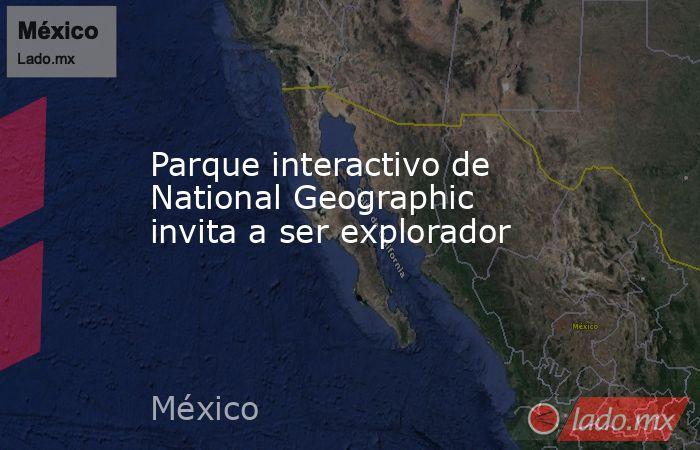 Parque interactivo de National Geographic invita a ser explorador. Noticias en tiempo real
