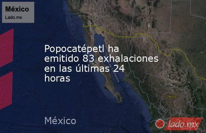 Popocatépetl ha emitido 83 exhalaciones en las últimas 24 horas. Noticias en tiempo real