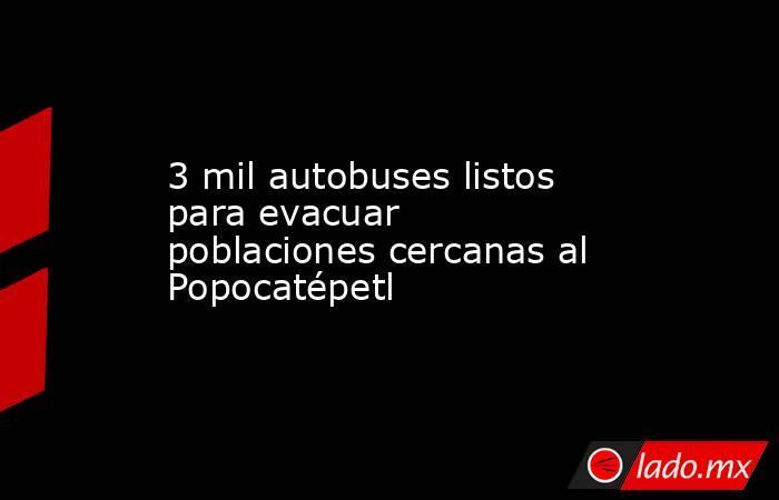 3 mil autobuses listos para evacuar poblaciones cercanas al Popocatépetl. Noticias en tiempo real