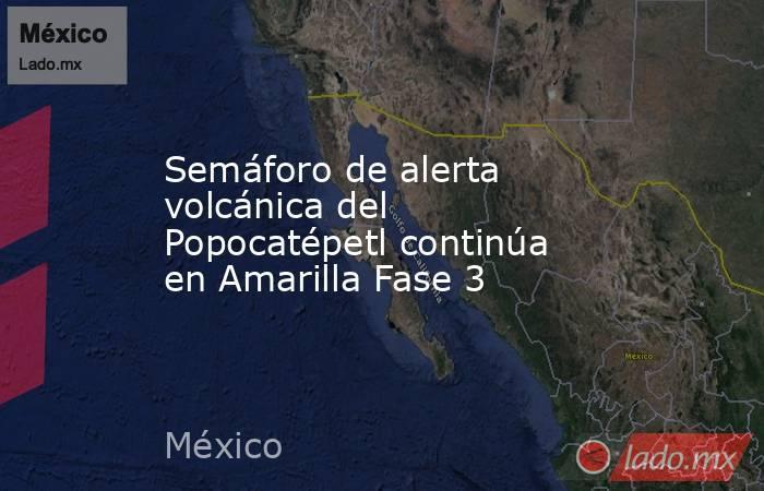 Semáforo de alerta volcánica del Popocatépetl continúa en Amarilla Fase 3. Noticias en tiempo real