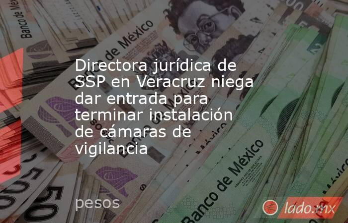 Directora jurídica de SSP en Veracruz niega dar entrada para terminar instalación de cámaras de vigilancia. Noticias en tiempo real