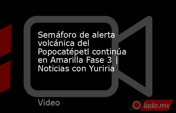 Semáforo de alerta volcánica del Popocatépetl continúa en Amarilla Fase 3 | Noticias con Yuriria. Noticias en tiempo real