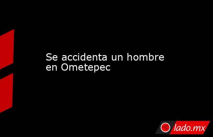 Se accidenta un hombre en Ometepec. Noticias en tiempo real