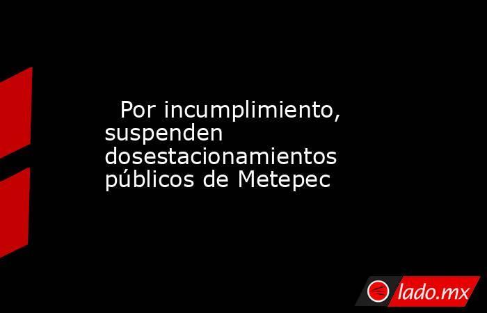 Por incumplimiento, suspenden dosestacionamientos públicos de Metepec. Noticias en tiempo real
