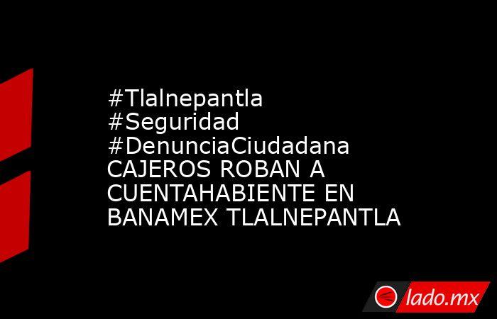 #Tlalnepantla #Seguridad #DenunciaCiudadana  CAJEROS ROBAN A CUENTAHABIENTE EN BANAMEX TLALNEPANTLA. Noticias en tiempo real
