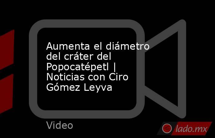 Aumenta el diámetro del cráter del Popocatépetl | Noticias con Ciro Gómez Leyva. Noticias en tiempo real