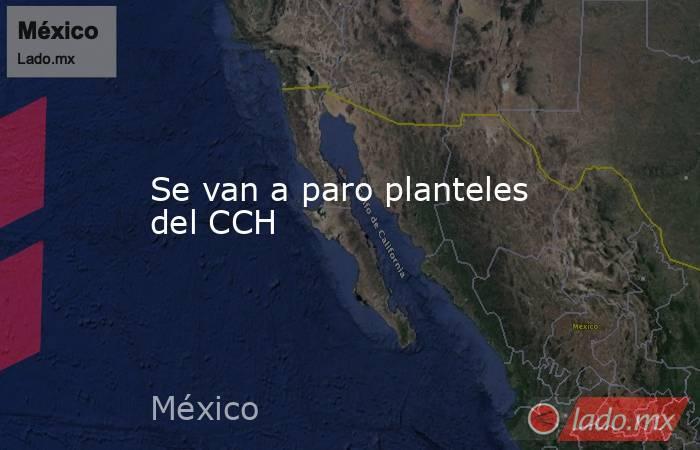 Se van a paro planteles del CCH. Noticias en tiempo real
