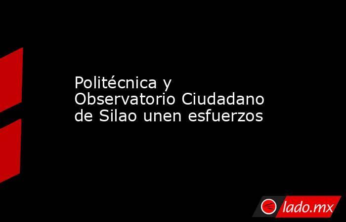 Politécnica y Observatorio Ciudadano de Silao unen esfuerzos. Noticias en tiempo real