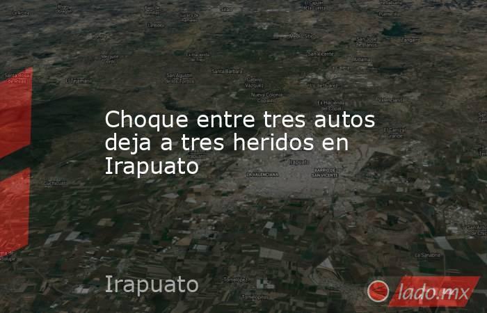 Choque entre tres autos deja a tres heridos en Irapuato. Noticias en tiempo real